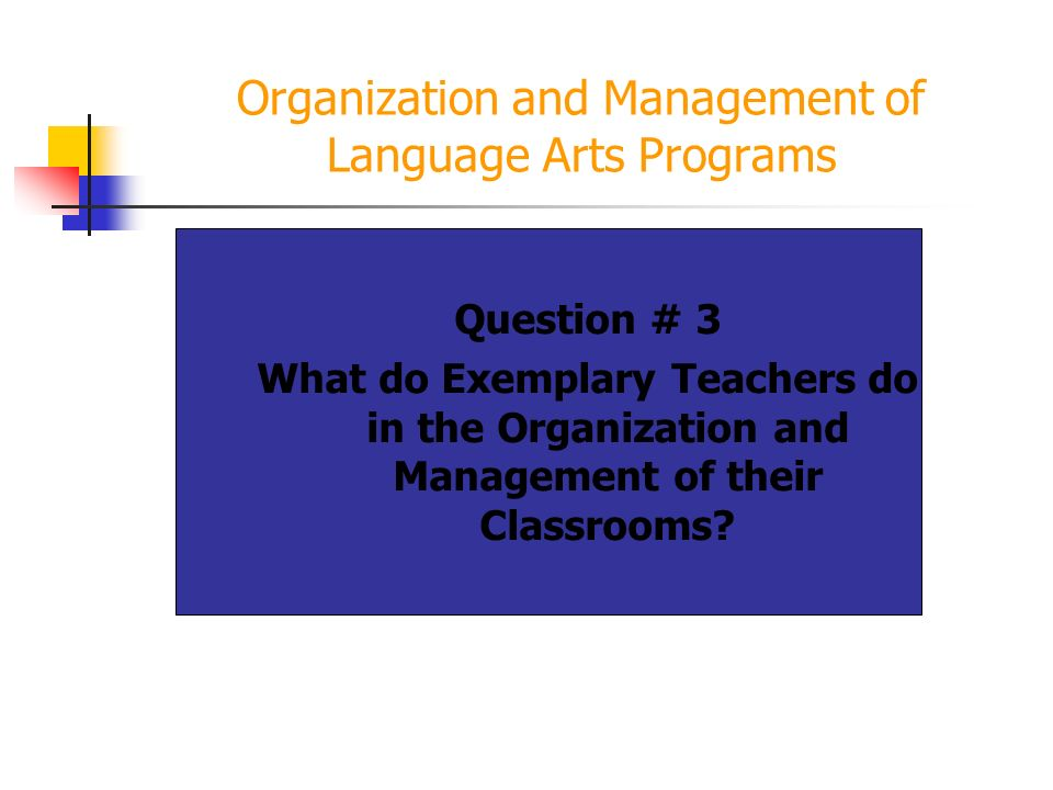 Organization and Management of Language Arts Programs Question # 3 What do Exemplary Teachers do in the Organization and Management of their Classrooms