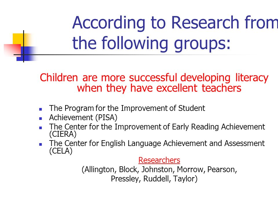 According to Research from the following groups: Children are more successful developing literacy when they have excellent teachers The Program for th
