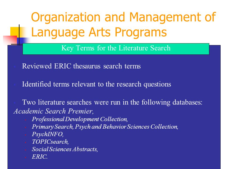 Key Terms for the Literature Search Reviewed ERIC thesaurus search terms Identified terms relevant to the research questions Two literature searches were run in the following databases: Academic Search Premier, Professional Development Collection, Primary Search, Psych and Behavior Sciences Collection, PsychINFO, TOPICsearch, Social Sciences Abstracts, ERIC.