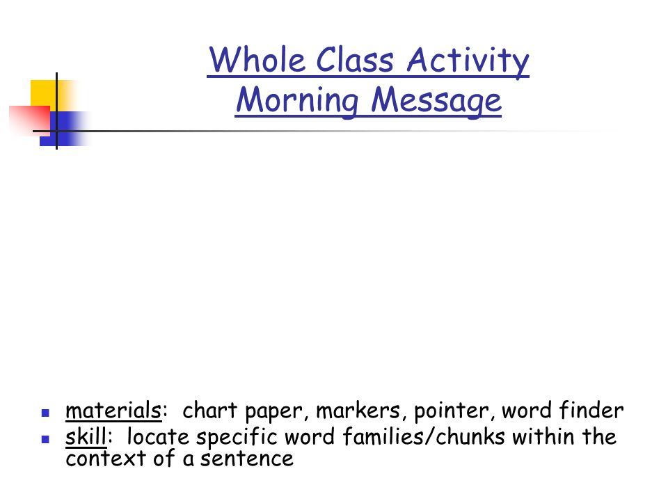 Whole Class Activity Morning Message materials: chart paper, markers, pointer, word finder skill: locate specific word families/chunks within the cont