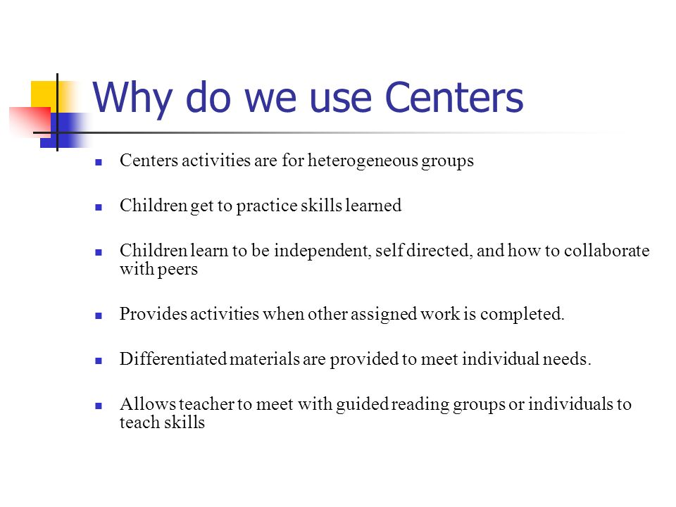 Why do we use Centers Centers activities are for heterogeneous groups Children get to practice skills learned Children learn to be independent, self d