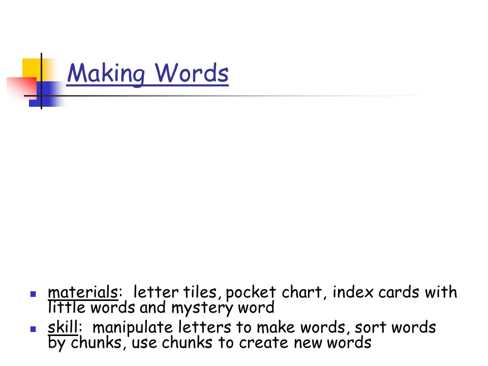 Making Words materials: letter tiles, pocket chart, index cards with little words and mystery word skill: manipulate letters to make words, sort words by chunks, use chunks to create new words