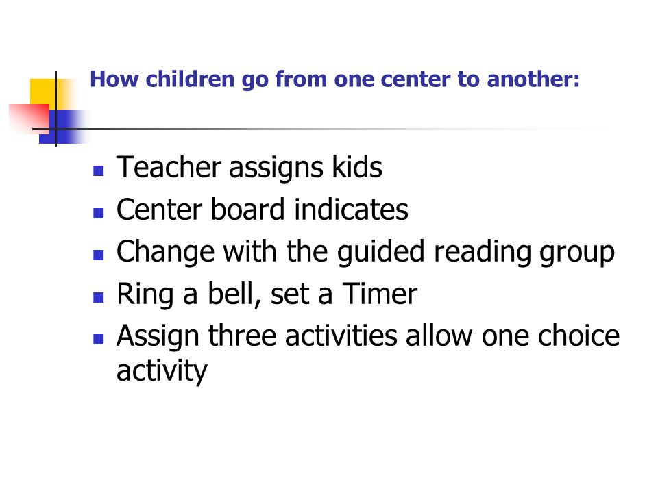 How children go from one center to another: Teacher assigns kids Center board indicates Change with the guided reading group Ring a bell, set a Timer Assign three activities allow one choice activity