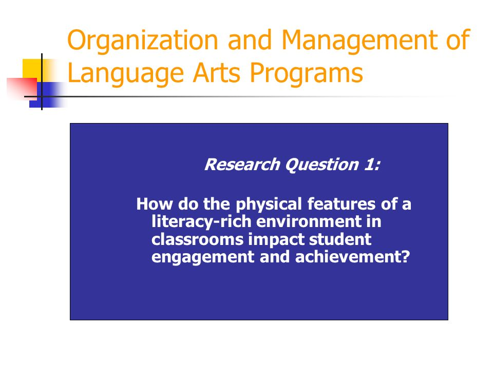 Organization and Management of Language Arts Programs Research Question 1: How do the physical features of a literacy-rich environment in classrooms i
