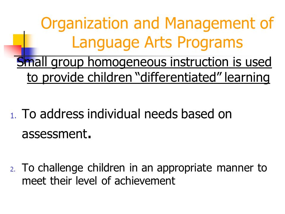 Organization and Management of Language Arts Programs Small group homogeneous instruction is used to provide children differentiated learning 1.