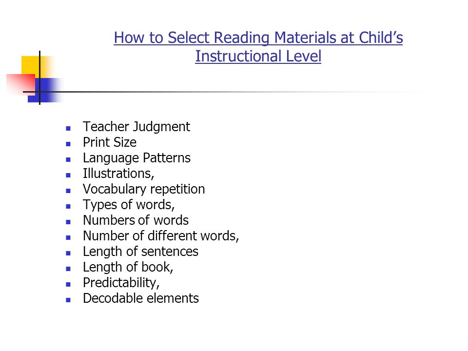 How to Select Reading Materials at Childs Instructional Level Teacher Judgment Print Size Language Patterns Illustrations, Vocabulary repetition Types of words, Numbers of words Number of different words, Length of sentences Length of book, Predictability, Decodable elements