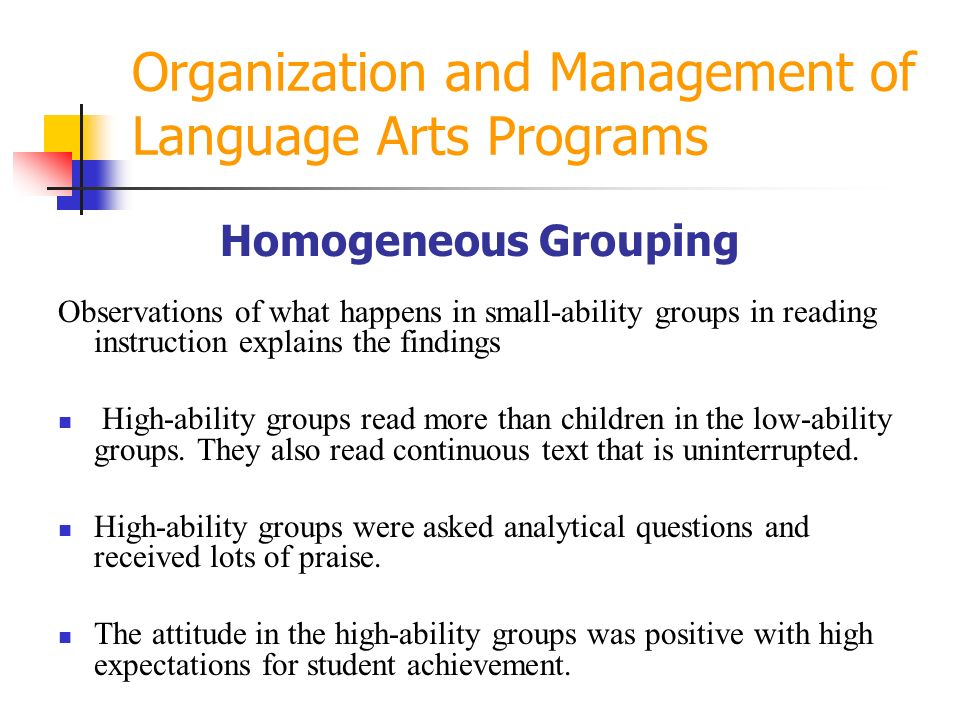 Organization and Management of Language Arts Programs Homogeneous Grouping Observations of what happens in small-ability groups in reading instruction explains the findings High-ability groups read more than children in the low-ability groups.