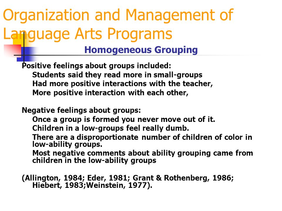 Organization and Management of Language Arts Programs Homogeneous Grouping Positive feelings about groups included: Students said they read more in sm