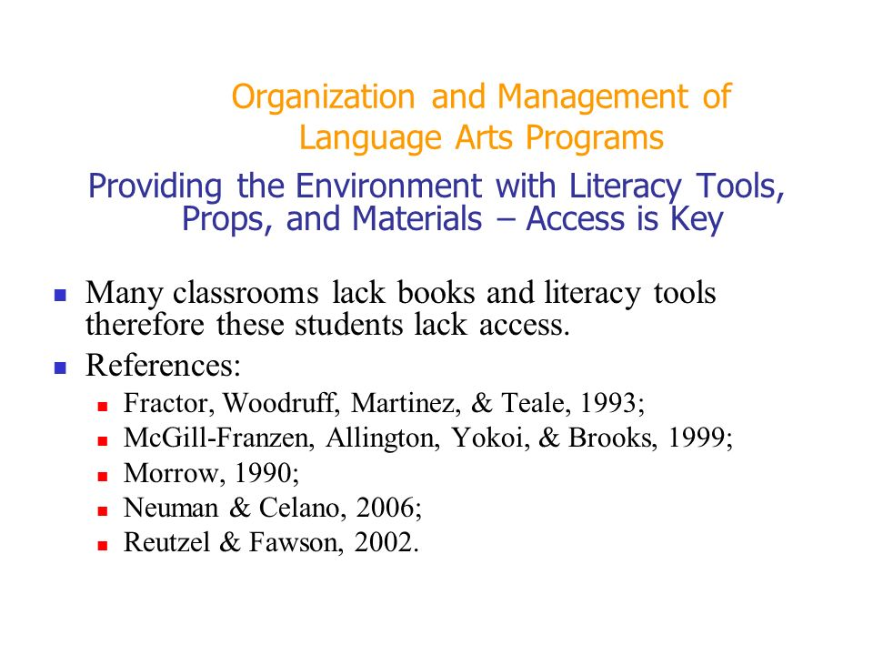 Organization and Management of Language Arts Programs Providing the Environment with Literacy Tools, Props, and Materials – Access is Key Many classrooms lack books and literacy tools therefore these students lack access.
