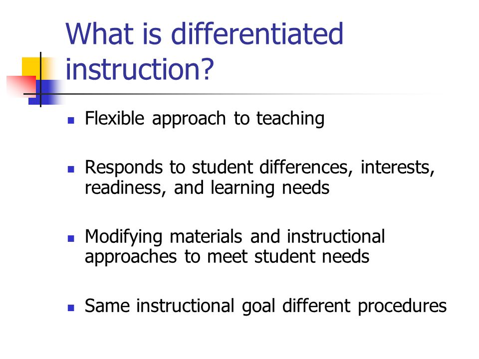 What is differentiated instruction? Flexible approach to teaching Responds to student differences, interests, readiness, and learning needs Modifying