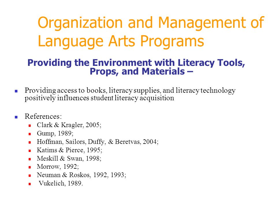Organization and Management of Language Arts Programs Providing the Environment with Literacy Tools, Props, and Materials – Providing access to books, literacy supplies, and literacy technology positively influences student literacy acquisition References: Clark & Kragler, 2005; Gump, 1989; Hoffman, Sailors, Duffy, & Beretvas, 2004; Katims & Pierce, 1995; Meskill & Swan, 1998; Morrow, 1992; Neuman & Roskos, 1992, 1993; Vukelich, 1989.