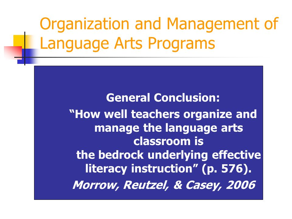 Organization and Management of Language Arts Programs General Conclusion: How well teachers organize and manage the language arts classroom is the bed