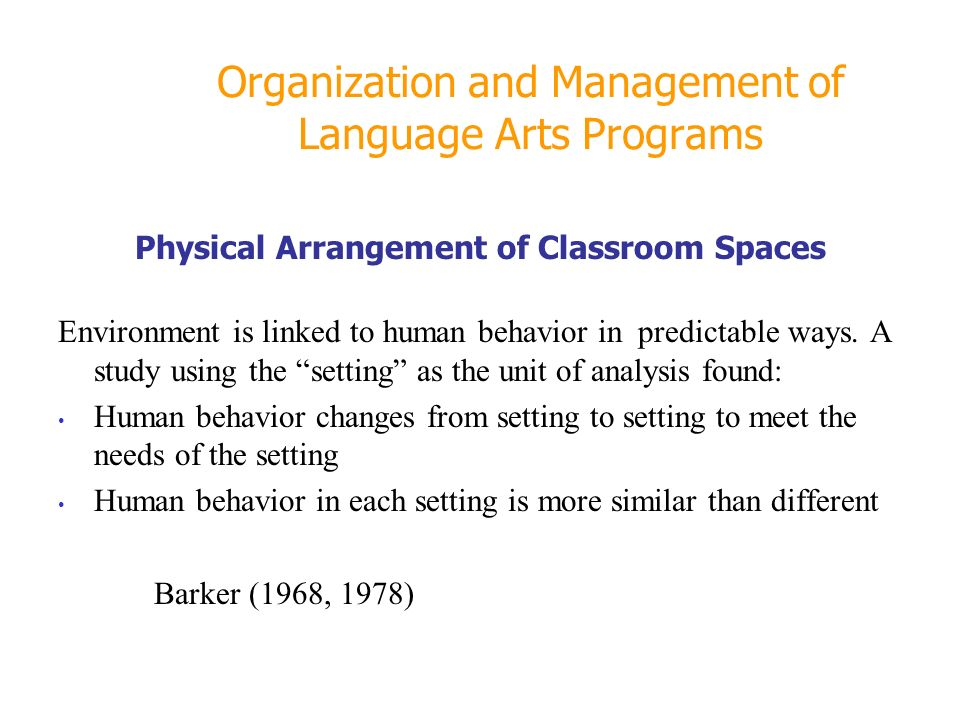 Organization and Management of Language Arts Programs Physical Arrangement of Classroom Spaces Environment is linked to human behavior in predictable