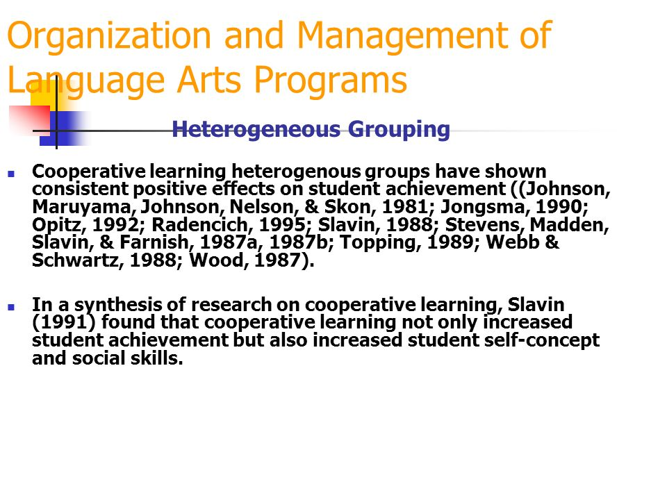 Organization and Management of Language Arts Programs Heterogeneous Grouping Cooperative learning heterogenous groups have shown consistent positive effects on student achievement ((Johnson, Maruyama, Johnson, Nelson, & Skon, 1981; Jongsma, 1990; Opitz, 1992; Radencich, 1995; Slavin, 1988; Stevens, Madden, Slavin, & Farnish, 1987a, 1987b; Topping, 1989; Webb & Schwartz, 1988; Wood, 1987).
