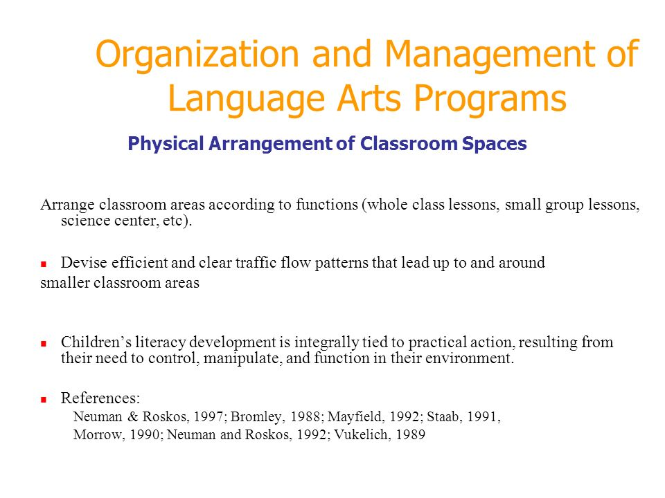 Organization and Management of Language Arts Programs Physical Arrangement of Classroom Spaces Arrange classroom areas according to functions (whole c