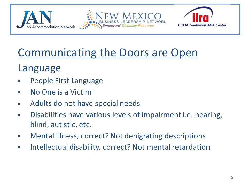 Communicating the Doors are Open Language People First Language No One is a Victim Adults do not have special needs Disabilities have various levels of impairment i.e.