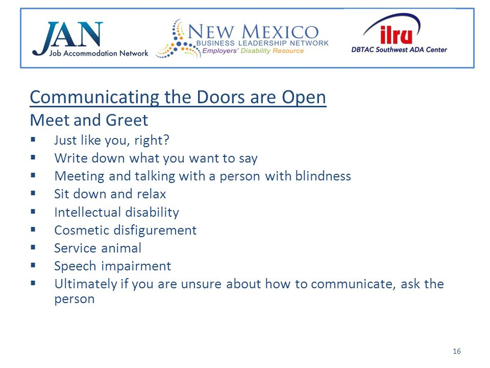Communicating the Doors are Open General Tips Abilities First Adaptive devices and assistive technology Communicate directly – eye contact - with a colleague with a disability Gaining the attention of someone who is deaf Communication preference Ask the person first before providing assistance 17
