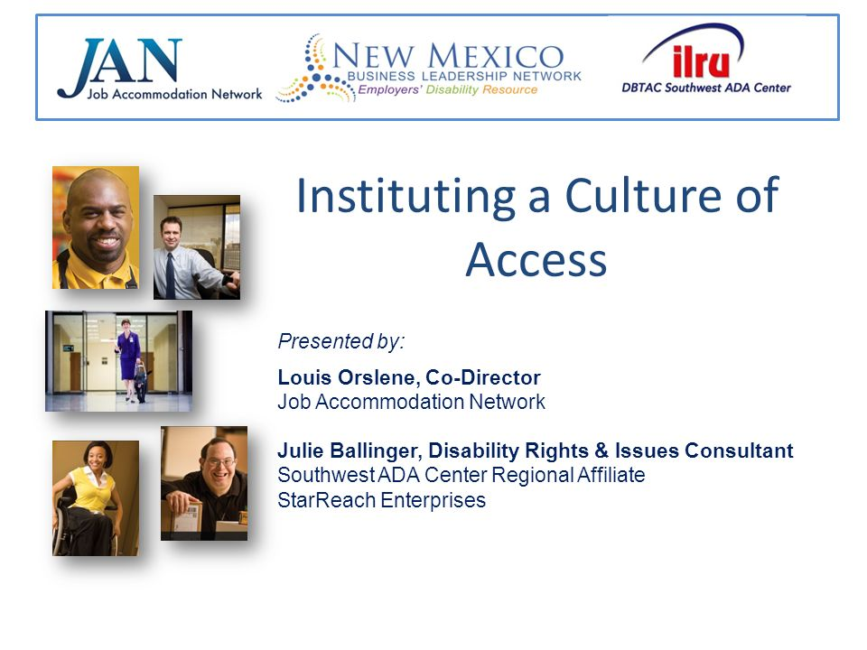 Instituting a Culture of Access Presented by: Louis Orslene, Co-Director Job Accommodation Network Julie Ballinger, Disability Rights & Issues Consult