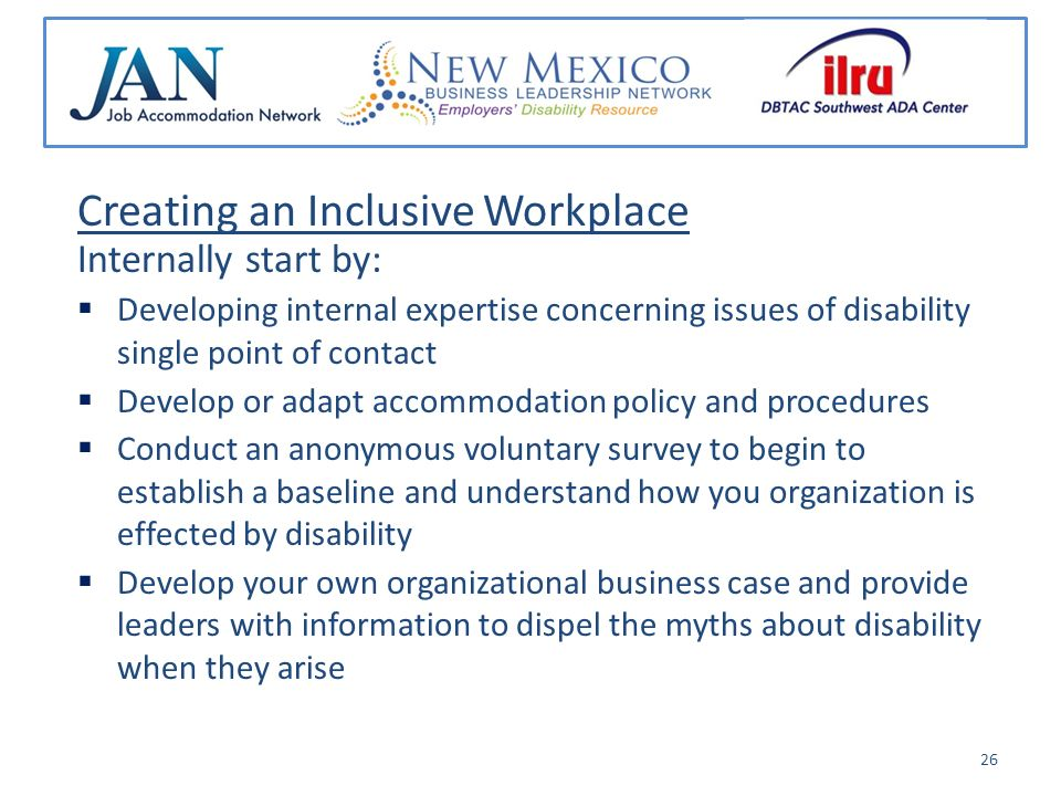 Creating an Inclusive Workplace Internally start by: Developing internal expertise concerning issues of disability single point of contact Develop or adapt accommodation policy and procedures Conduct an anonymous voluntary survey to begin to establish a baseline and understand how you organization is effected by disability Develop your own organizational business case and provide leaders with information to dispel the myths about disability when they arise 26