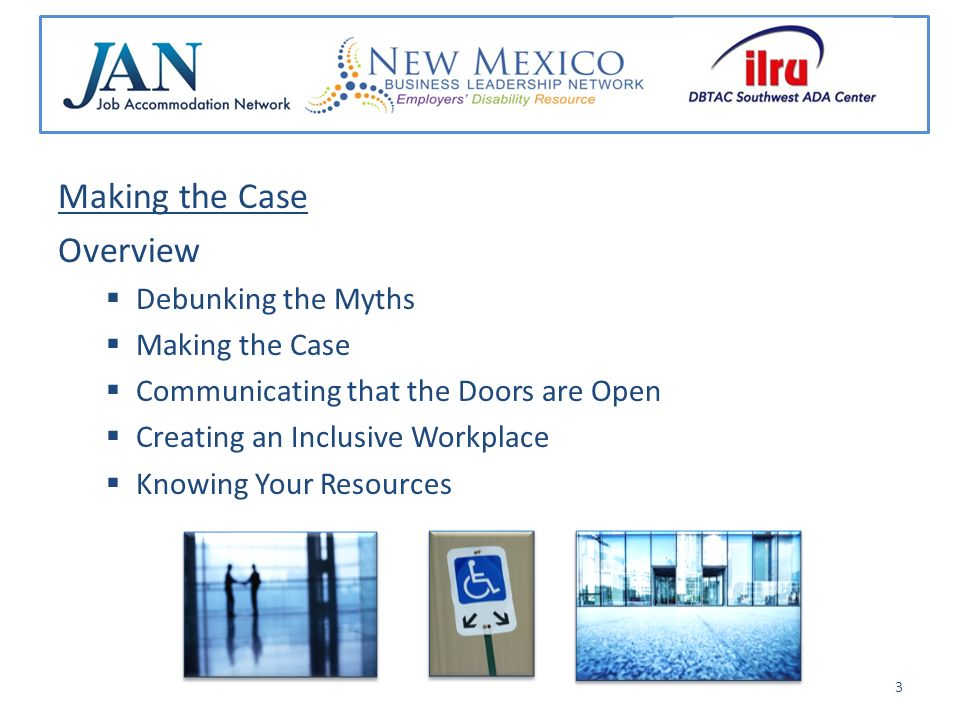 Making the Case Overview Debunking the Myths Making the Case Communicating that the Doors are Open Creating an Inclusive Workplace Knowing Your Resour