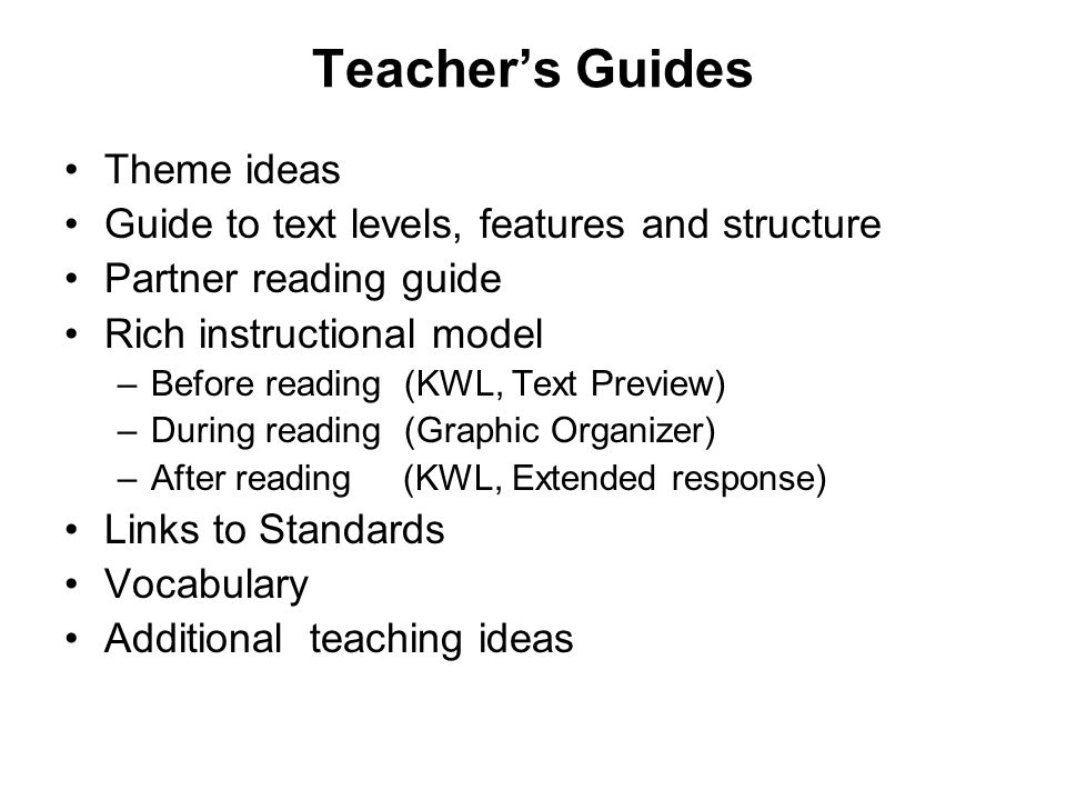 Teachers Guides Theme ideas Guide to text levels, features and structure Partner reading guide Rich instructional model –Before reading (KWL, Text Pre