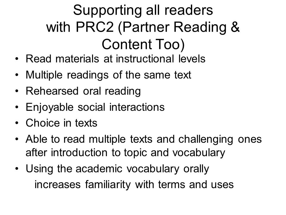 Supporting all readers with PRC2 (Partner Reading & Content Too) Read materials at instructional levels Multiple readings of the same text Rehearsed o
