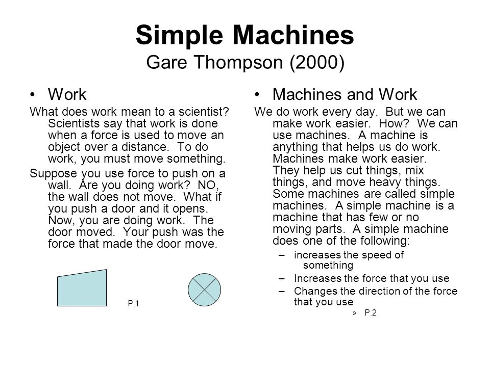 Simple Machines Gare Thompson (2000) Work What does work mean to a scientist? Scientists say that work is done when a force is used to move an object