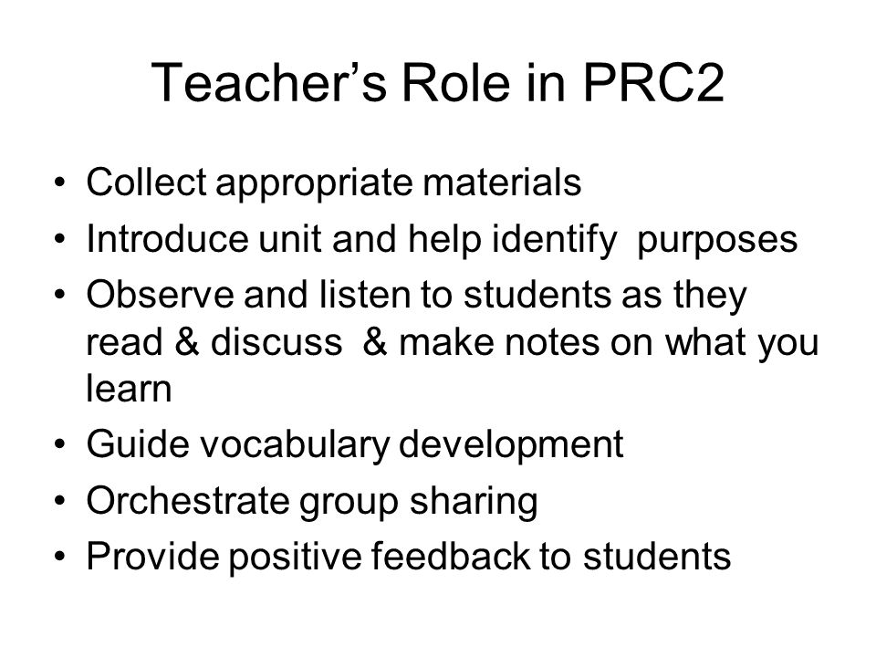Teachers Role in PRC2 Collect appropriate materials Introduce unit and help identify purposes Observe and listen to students as they read & discuss &