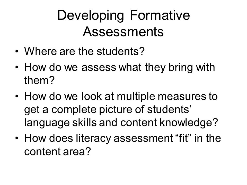 Developing Formative Assessments Where are the students? How do we assess what they bring with them? How do we look at multiple measures to get a comp