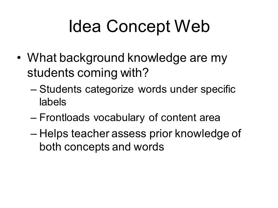 Idea Concept Web What background knowledge are my students coming with? –Students categorize words under specific labels –Frontloads vocabulary of con