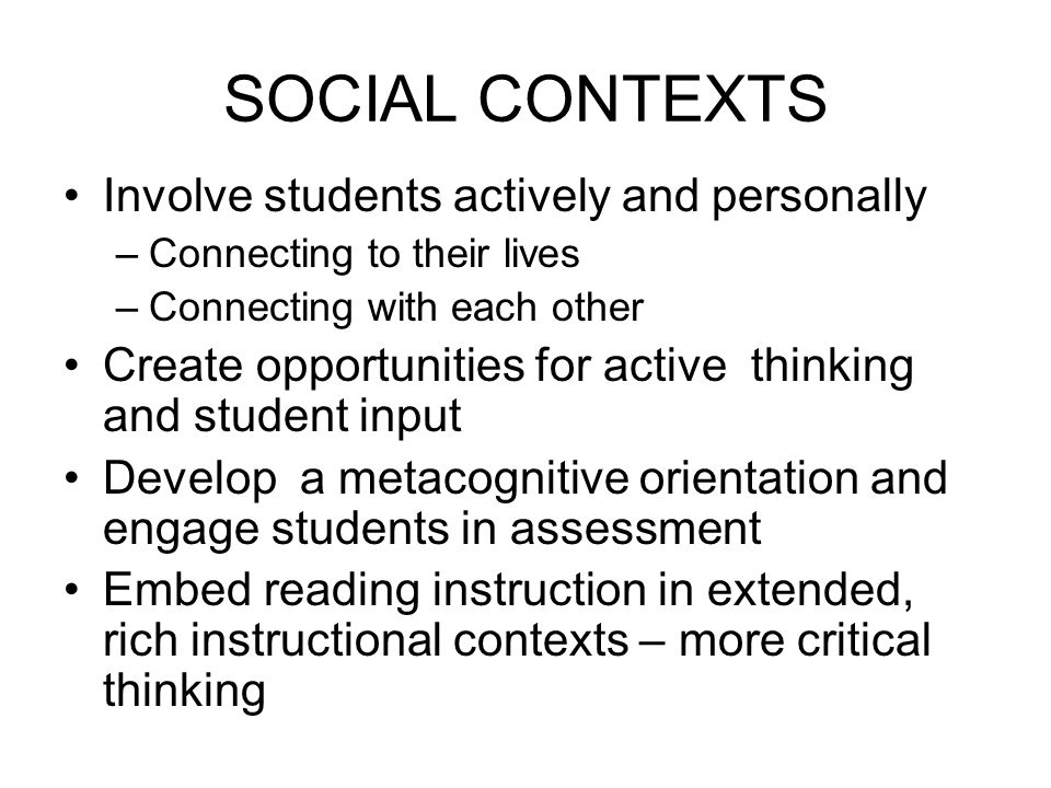 SOCIAL CONTEXTS Involve students actively and personally –Connecting to their lives –Connecting with each other Create opportunities for active thinki