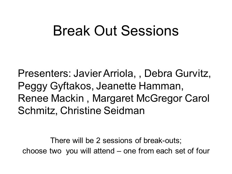 Break Out Sessions There will be 2 sessions of break-outs; choose two you will attend – one from each set of four Presenters: Javier Arriola,, Debra G