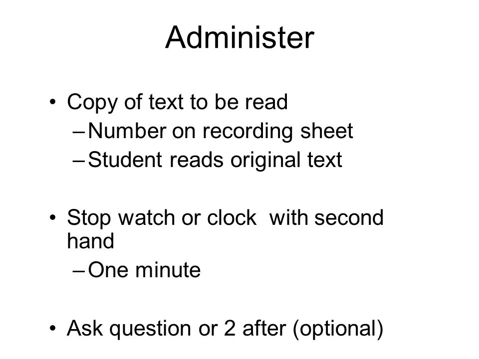 Administer Copy of text to be read –Number on recording sheet –Student reads original text Stop watch or clock with second hand –One minute Ask questi