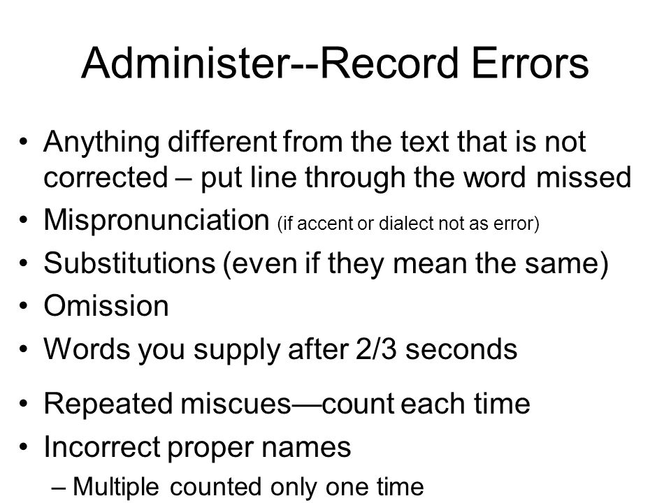 Administer--Record Errors Anything different from the text that is not corrected – put line through the word missed Mispronunciation (if accent or dia
