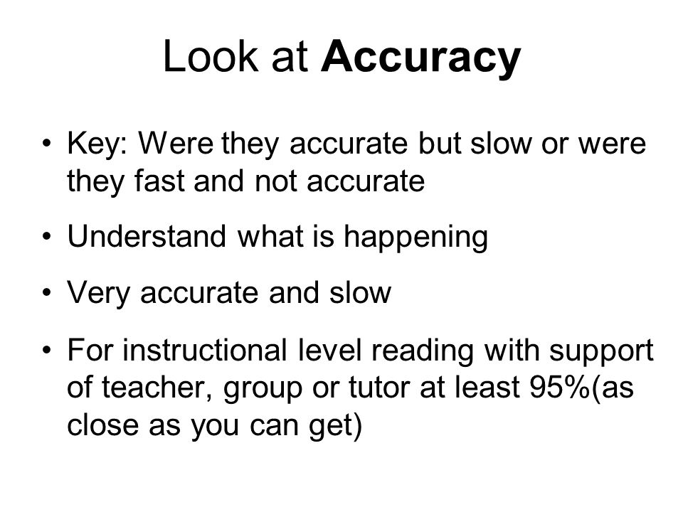 Look at Accuracy Key: Were they accurate but slow or were they fast and not accurate Understand what is happening Very accurate and slow For instructi