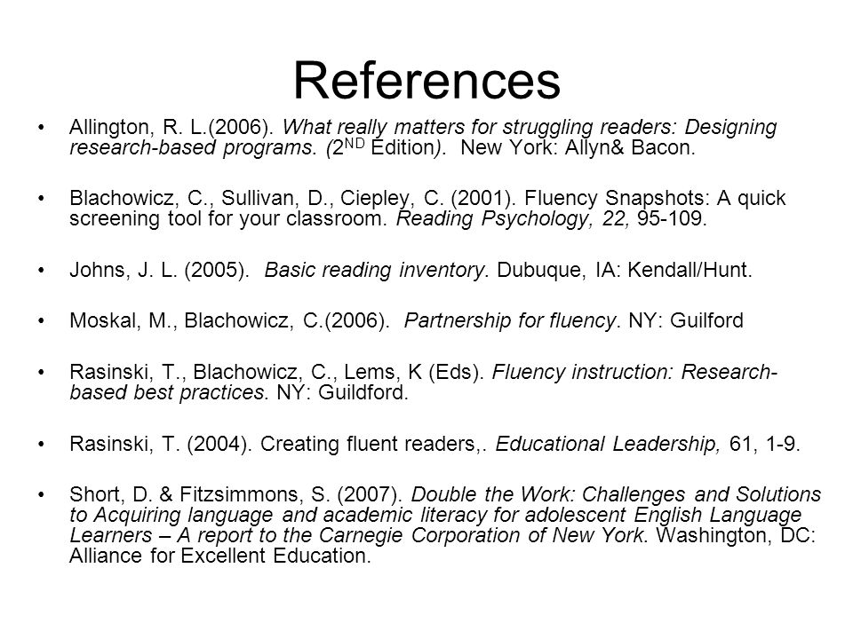 References Allington, R. L.(2006). What really matters for struggling readers: Designing research-based programs. (2 ND Edition). New York: Allyn& Bac