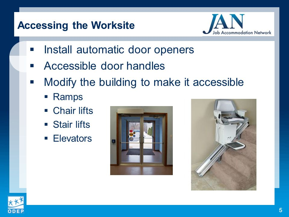 Install automatic door openers Accessible door handles Modify the building to make it accessible Ramps Chair lifts Stair lifts Elevators Accessing the Worksite 5