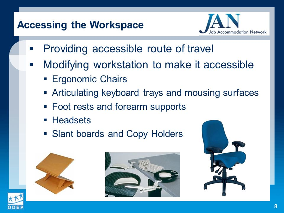 Providing accessible route of travel Modifying workstation to make it accessible Ergonomic Chairs Articulating keyboard trays and mousing surfaces Foot rests and forearm supports Headsets Slant boards and Copy Holders Accessing the Workspace 8