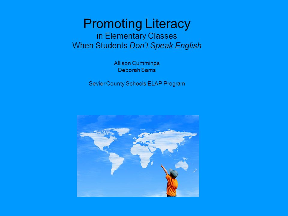 Promoting Literacy in Elementary Classes When Students Dont Speak English Allison Cummings Deborah Sams Sevier County Schools ELAP Program