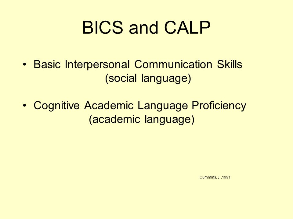 BICS and CALP Basic Interpersonal Communication Skills (social language) Cognitive Academic Language Proficiency (academic language) Cummins, J.,1991