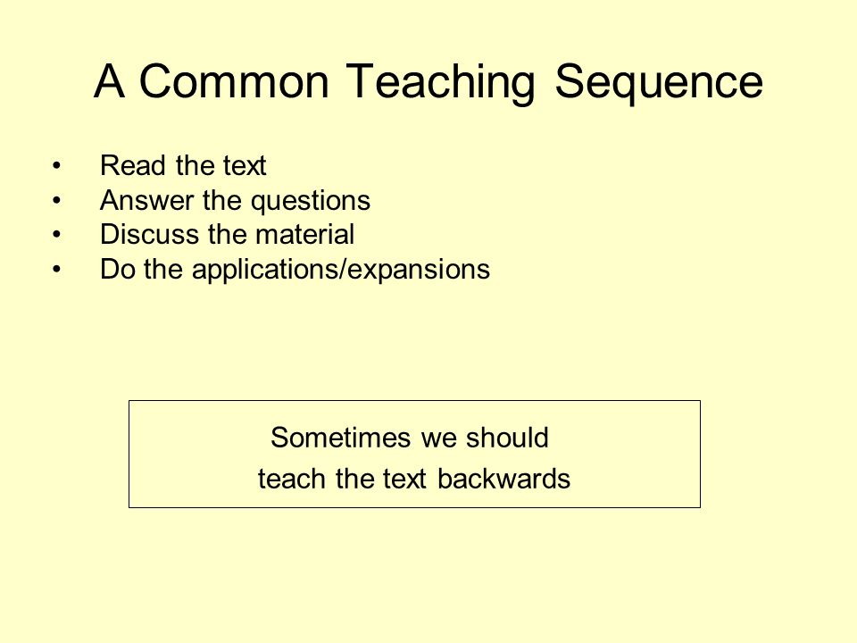 A Common Teaching Sequence Read the text Answer the questions Discuss the material Do the applications/expansions Sometimes we should teach the text b