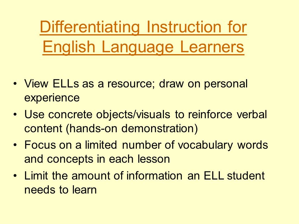 Differentiating Instruction for English Language Learners View ELLs as a resource; draw on personal experience Use concrete objects/visuals to reinfor