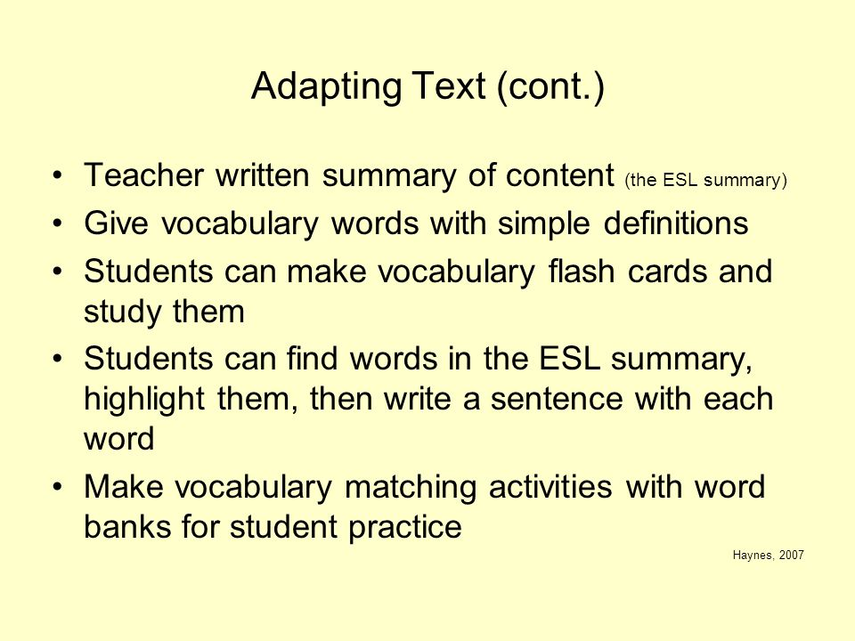 Adapting Text (cont.) Teacher written summary of content (the ESL summary) Give vocabulary words with simple definitions Students can make vocabulary