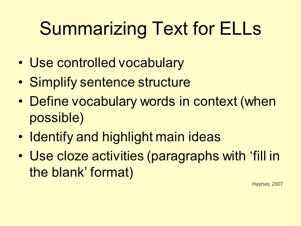 Summarizing Text for ELLs Use controlled vocabulary Simplify sentence structure Define vocabulary words in context (when possible) Identify and highli