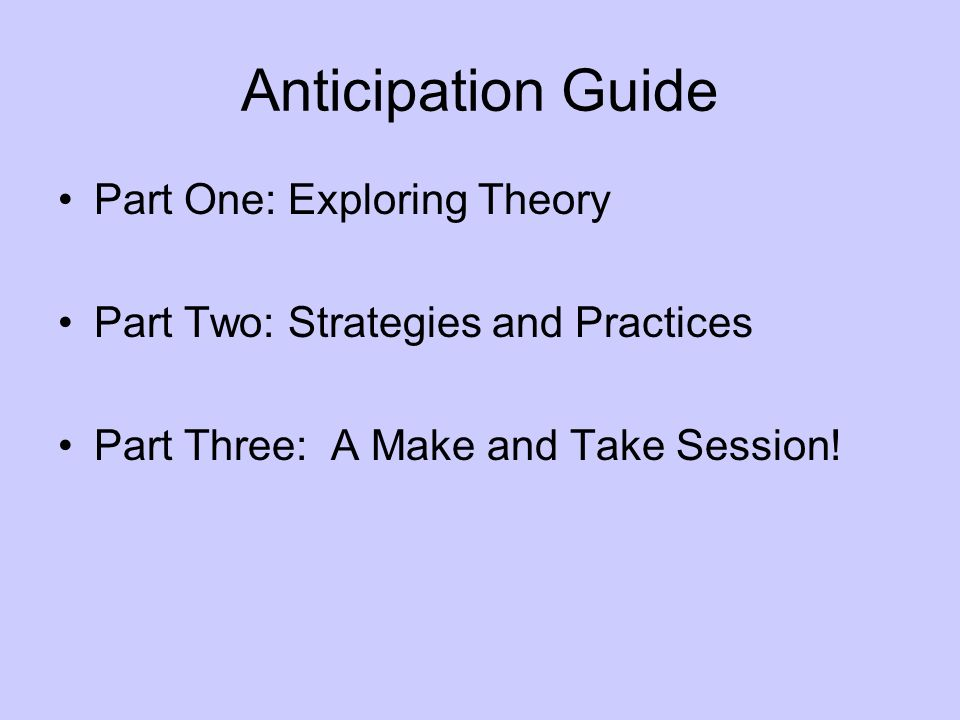 Anticipation Guide Part One: Exploring Theory Part Two: Strategies and Practices Part Three: A Make and Take Session!