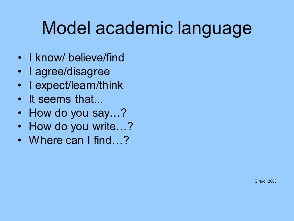 Model academic language I know/ believe/find I agree/disagree I expect/learn/think It seems that... How do you say…? How do you write…? Where can I fi
