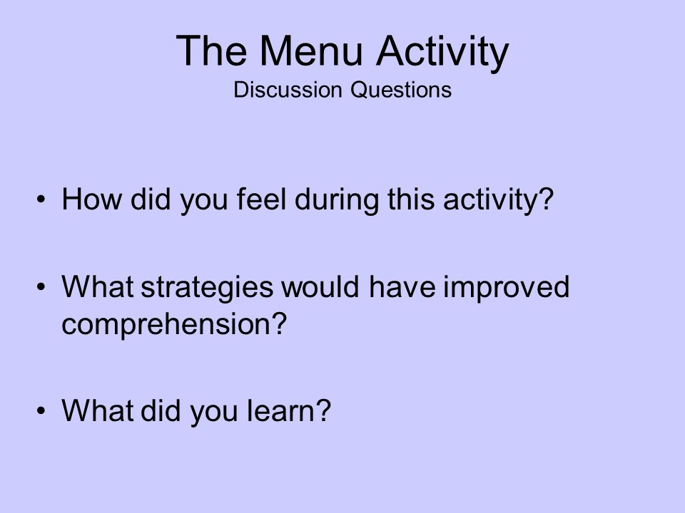 The Menu Activity Discussion Questions How did you feel during this activity? What strategies would have improved comprehension? What did you learn?