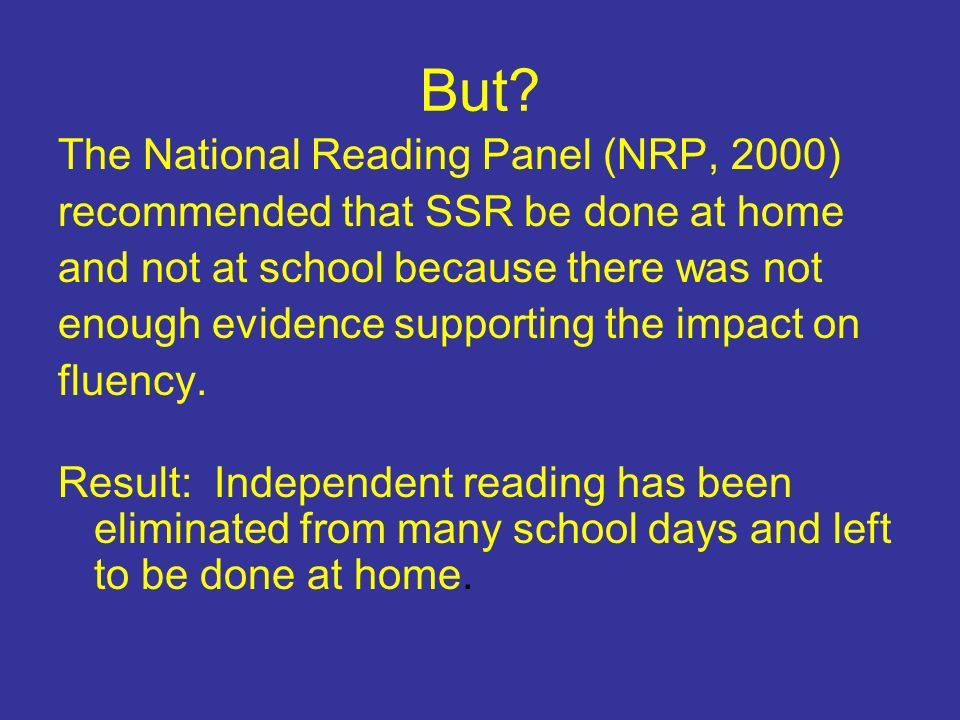 But? The National Reading Panel (NRP, 2000) recommended that SSR be done at home and not at school because there was not enough evidence supporting th