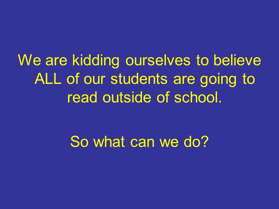 We are kidding ourselves to believe ALL of our students are going to read outside of school.