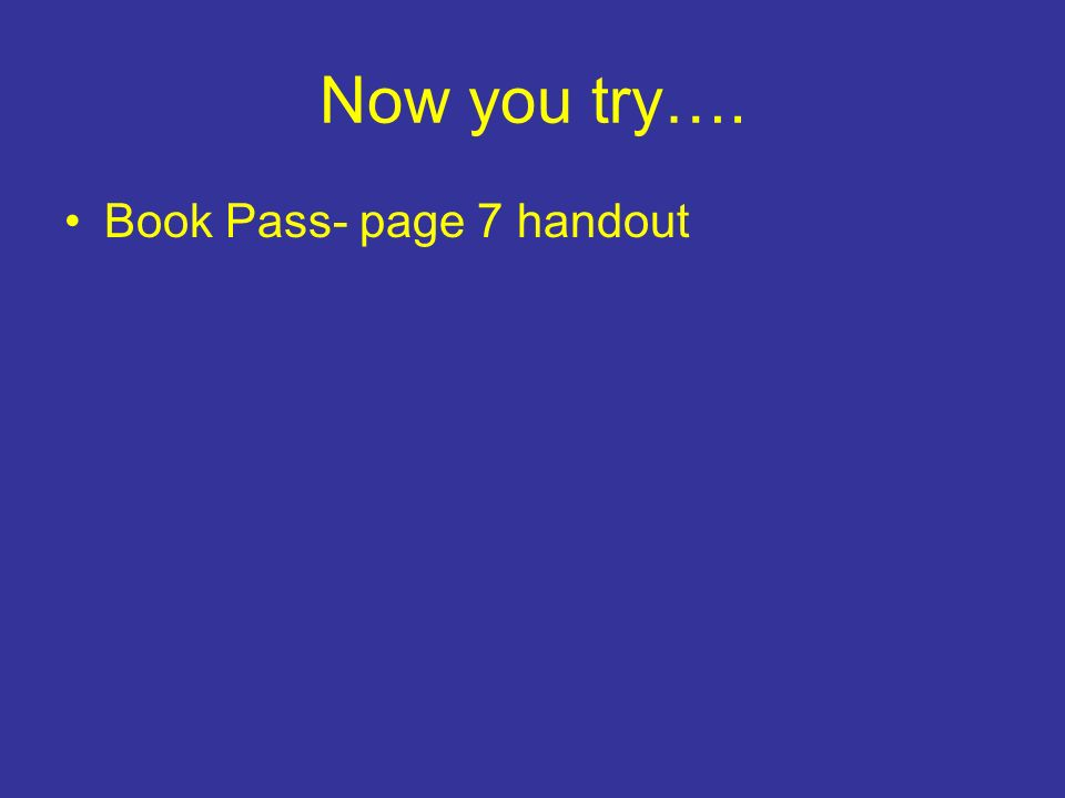 Now you try…. Book Pass- page 7 handout